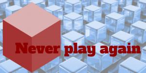 Never play again